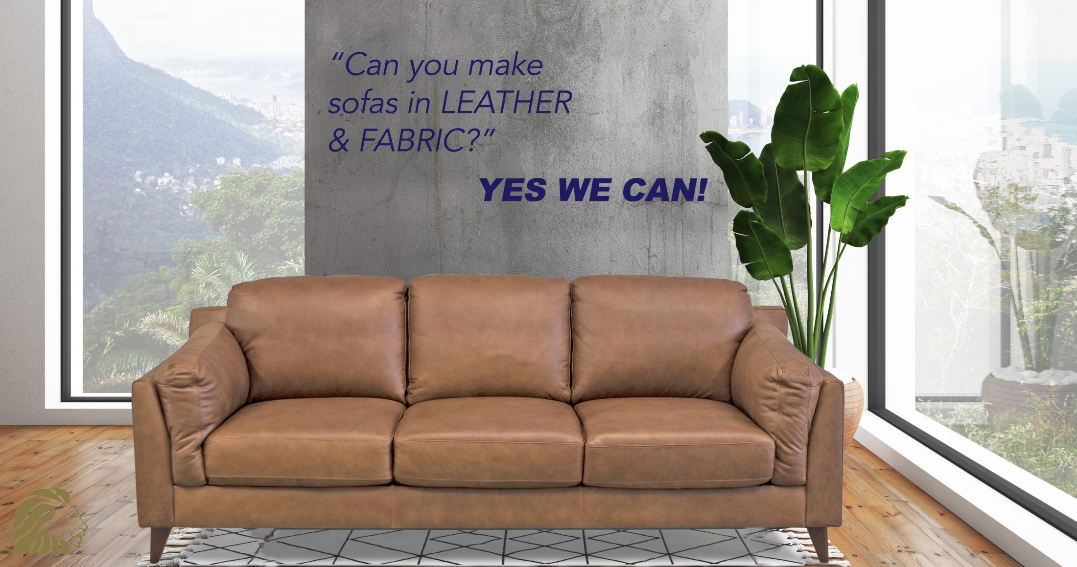 We can make our sofas in fabric or leather!